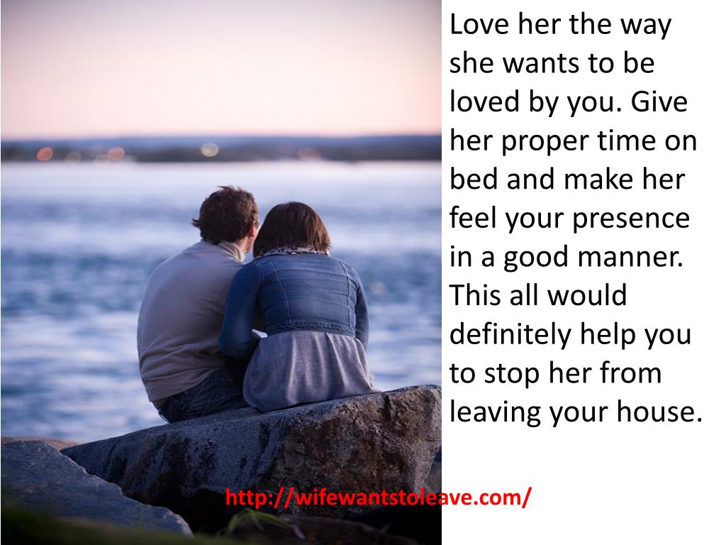 Love her the way she wants to be loved by you. Give her proper time on bed and make her feel your presence in a good manner. This all would definitely help you to stop her from leaving your house.
