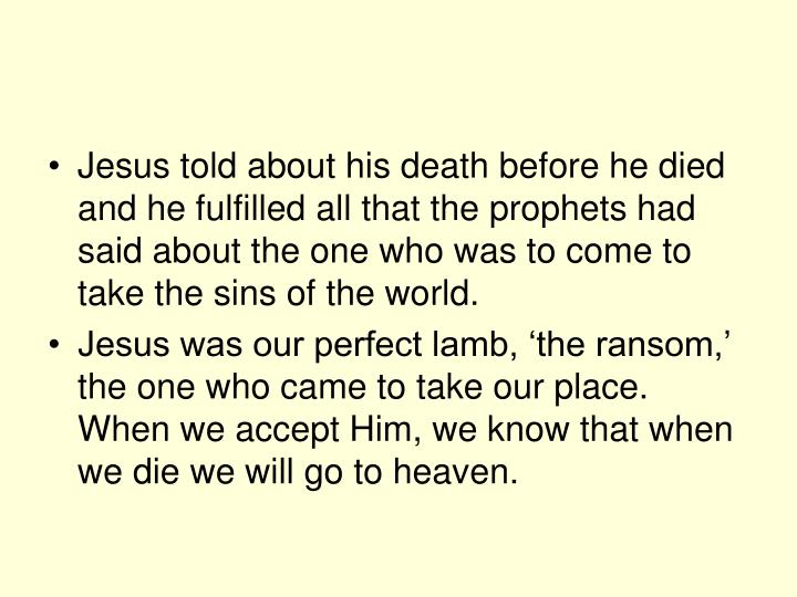 Jesus told about his death before he died and he fulfilled all that the prophets had said about the one who was to come to take the sins of the world.