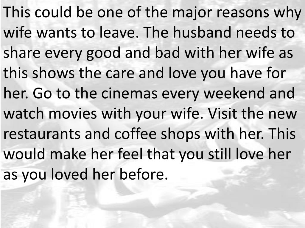 This could be one of the major reasons why wife wants to leave. The husband needs to share every good and bad with her wife as this shows the care and love you have for her. Go to the cinemas every weekend and watch movies with your wife. Visit the new restaurants and coffee shops with her. This would make her feel that you still love her as you loved her before.