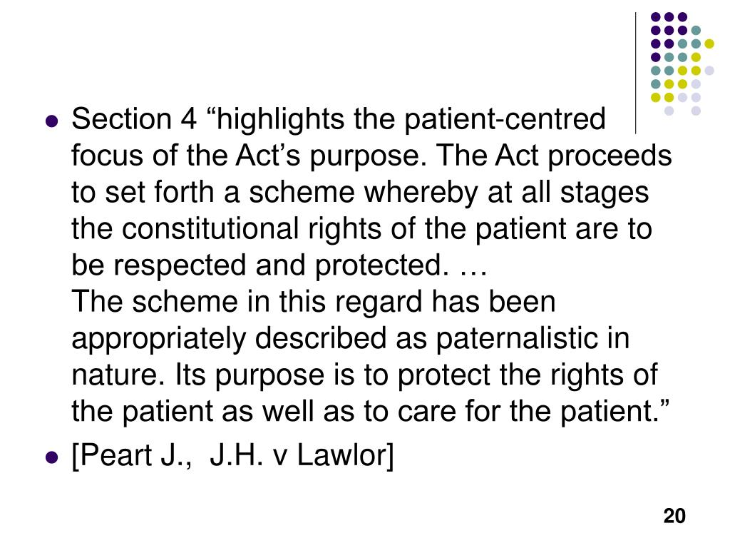 "Section 4 ""highlights the patient-centred focus of the Act's purpose. The Act proceeds to set forth a scheme whereby at all stages the constitutional rights of the patient are to be respected and protected. …"