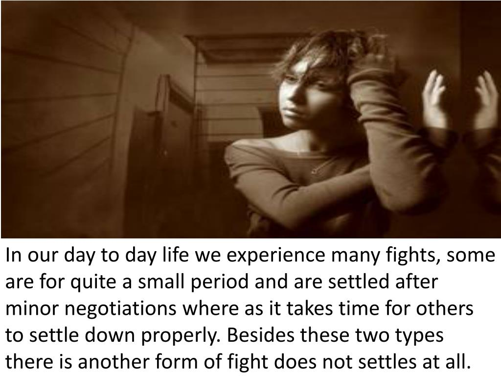 In our day to day life we experience many fights, some are for quite a small period and are settled after minor negotiations where as it takes time for others to settle down properly. Besides these two types there is another form of fight does not settles at all.