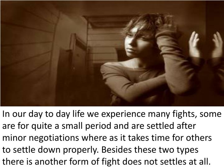 In our day to day life we experience many fights, some are for quite a small period and are settled ...