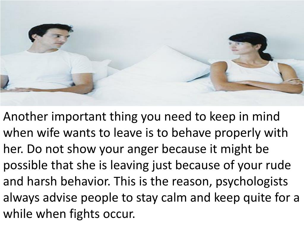 Another important thing you need to keep in mind when wife wants to leave is to behave properly with her. Do not show your anger because it might be possible that she is leaving just because of your rude and harsh behavior. This is the reason, psychologists always advise people to stay calm and keep quite for a while when fights occur.