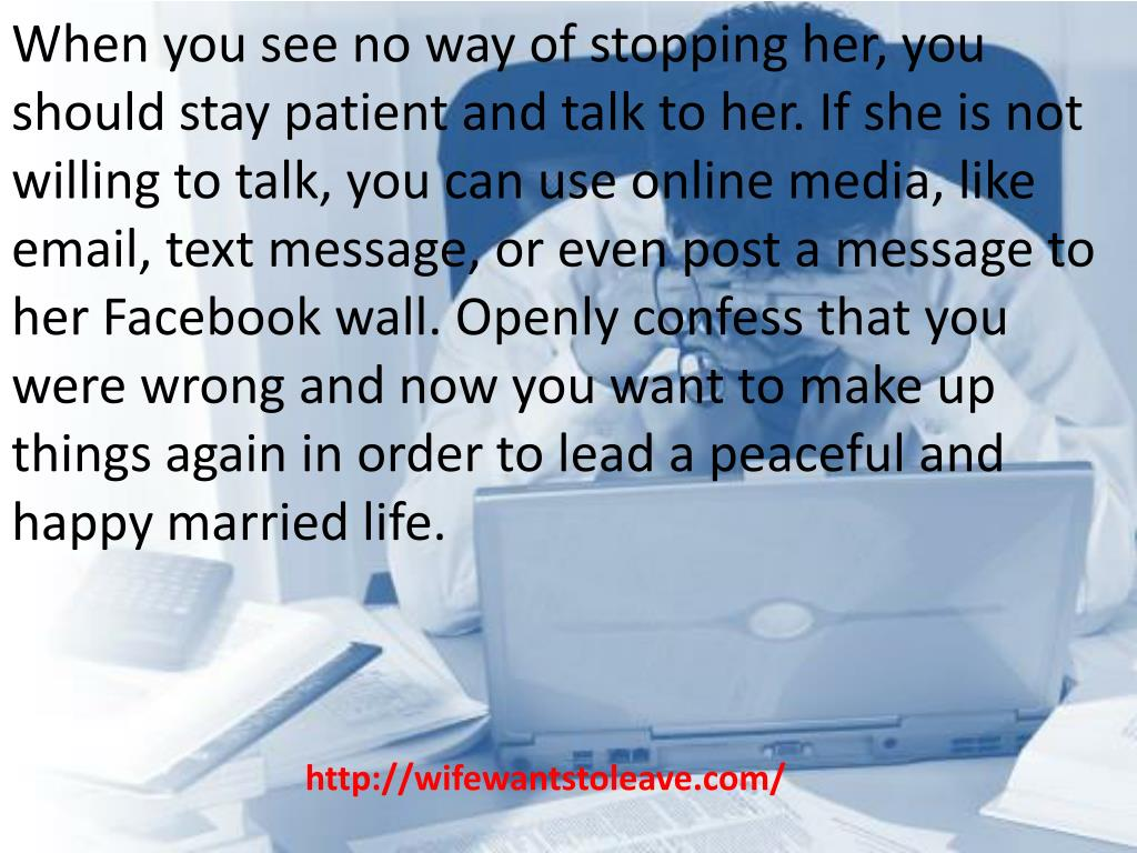 When you see no way of stopping her, you should stay patient and talk to her. If she is not willing to talk, you can use online media, like email, text message, or even post a message to her Facebook wall. Openly confess that you were wrong and now you want to make up things again in order to lead a peaceful and happy married life.