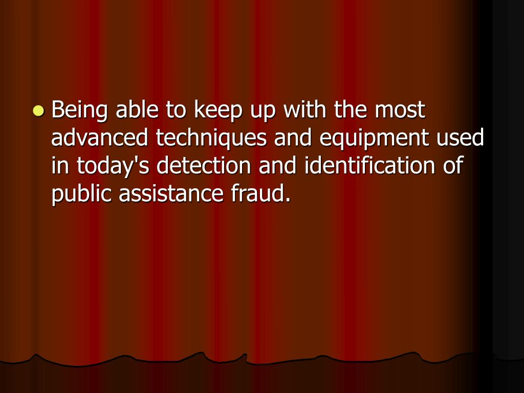 Being able to keep up with the most advanced techniques and equipment used in today's detection and identification of public assistance fraud.