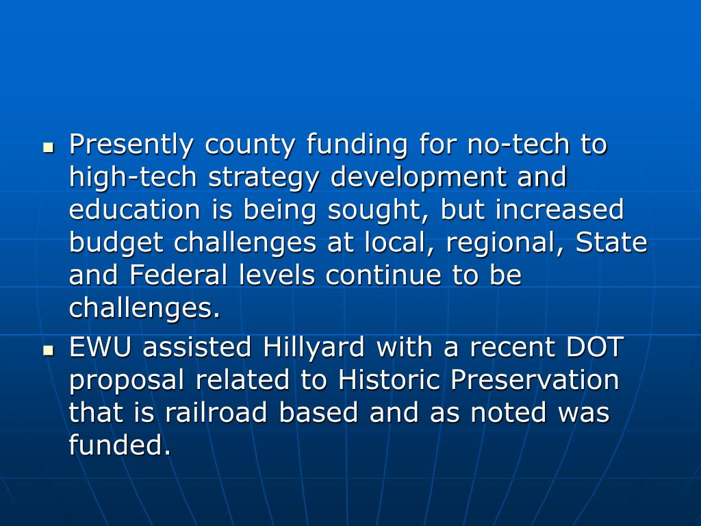 Presently county funding for no-tech to high-tech strategy development and education is being sought, but increased budget challenges at local, regional, State and Federal levels continue to be challenges.