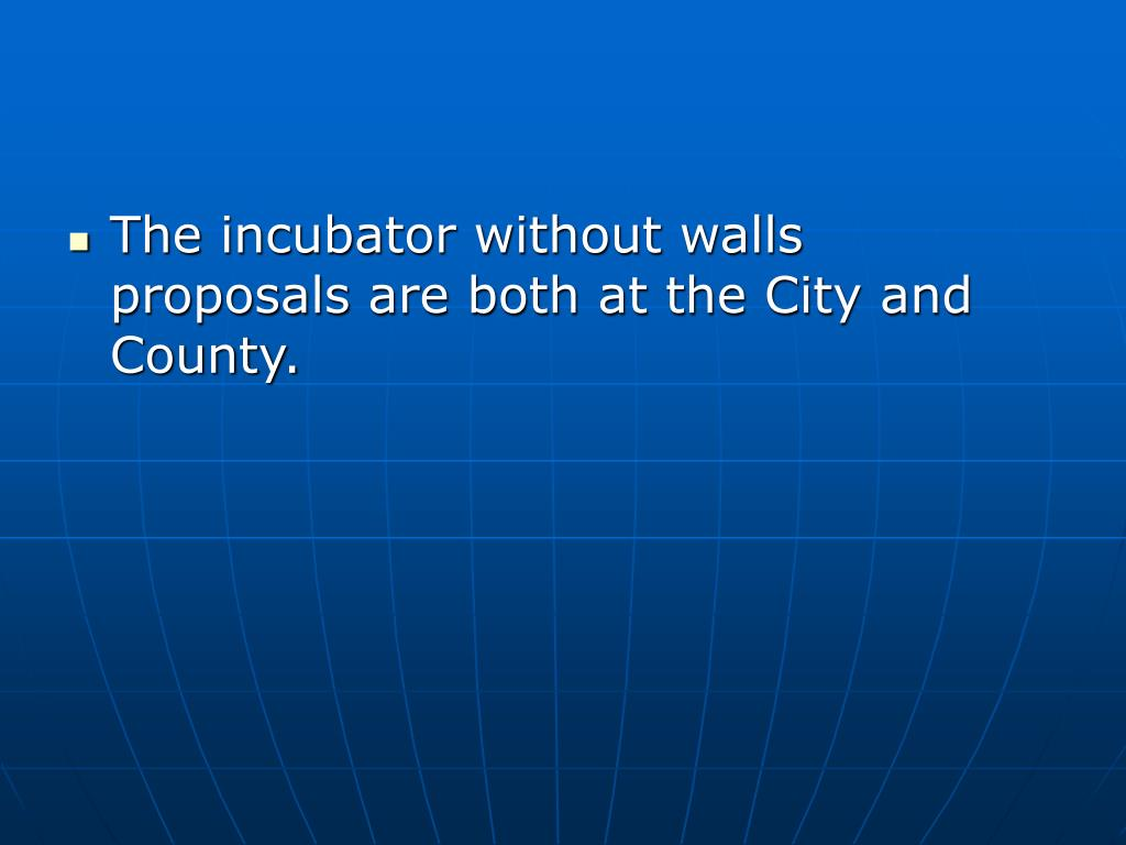The incubator without walls proposals are both at the City and County.