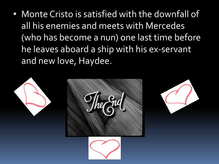 Monte Cristo is satisfied with the downfall of all his enemies and meets with Mercedes (who has become a nun) one last time before he leaves aboard a ship with his ex-servant and new love, Haydee.
