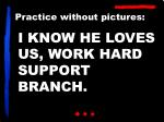 i know he loves us work hard support branch1