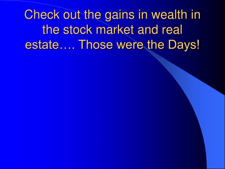 Check out the gains in wealth in the stock market and real estate…. Those were the Days!