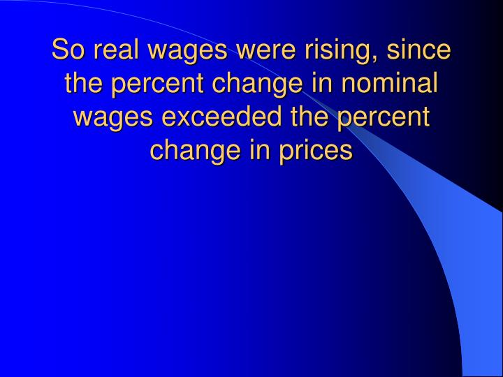 So real wages were rising, since the percent change in nominal wages exceeded the percent change in prices