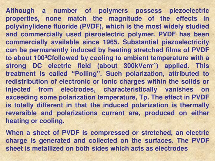 Although a number of polymers possess piezoelectric properties, none match the magnitude of the effects in polyvinylidene fluoride (PVDF), which is the most widely studied and commercially used piezoelectric polymer. PVDF has been commercially available since 1965.