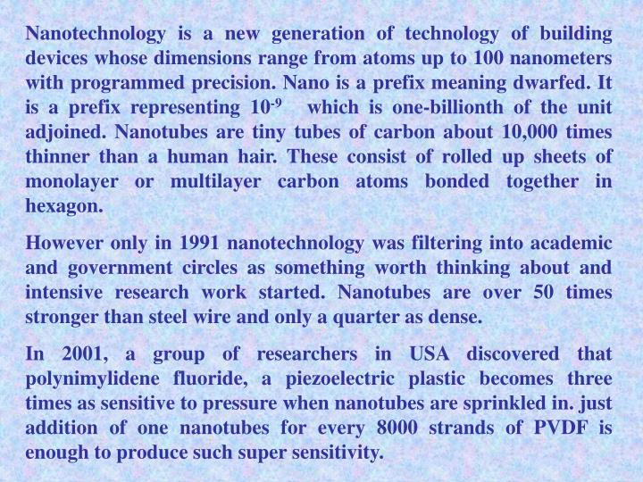 Nanotechnology is a new generation of technology of building devices whose dimensions range from atoms up to 100 nanometers with programmed precision. Nano is a prefix meaning dwarfed. It is a prefix representing 10