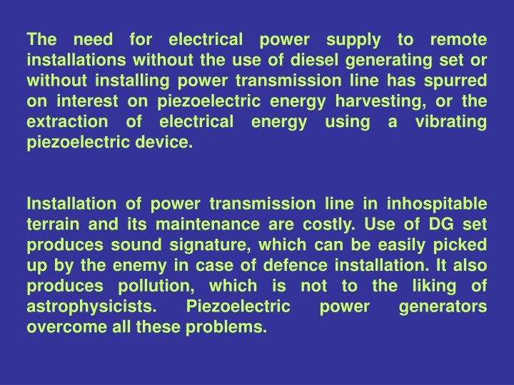 The need for electrical power supply to remote installations without the use of diesel generating set or without installing power transmission line has spurred on interest on piezoelectric energy harvesting, or the extraction of electrical energy using a vibrating piezoelectric device.