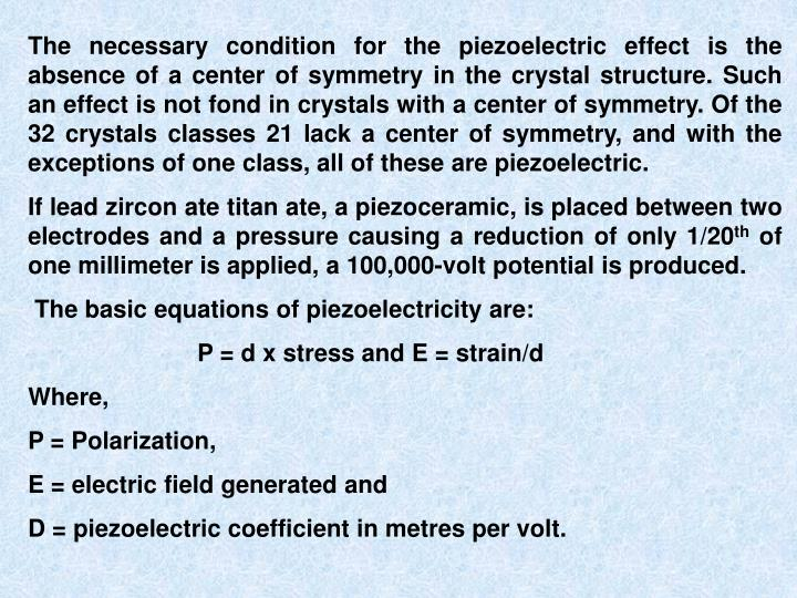 The necessary condition for the piezoelectric effect is the absence of a center of symmetry in the crystal structure. Such an effect is not fond in crystals with a center of symmetry. Of the 32 crystals classes 21 lack a center of symmetry, and with the exceptions of one class, all of these are piezoelectric.