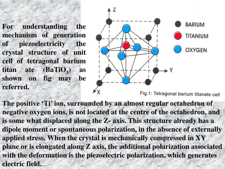 For understanding the mechanism of generation of piezoelectricity the crystal structure of unit cell of tetragonal barium titan ate (BaTiO