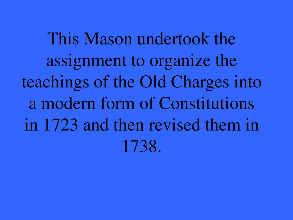 This Mason undertook the assignment to organize the teachings of the Old Charges into a modern form of Constitutions in 1723 and then revised them in 1738.
