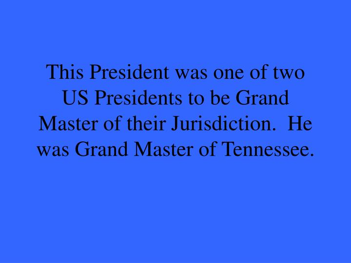 This President was one of two US Presidents to be Grand Master of their Jurisdiction.  He was Grand ...