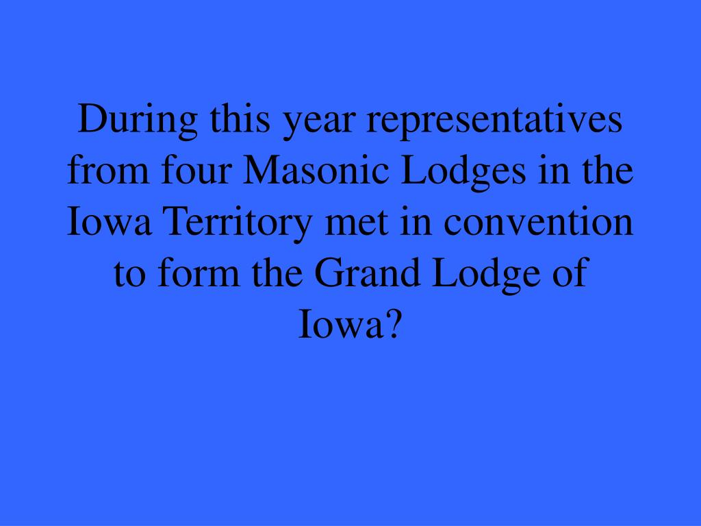 During this year representatives from four Masonic Lodges in the Iowa Territory met in convention to form the Grand Lodge of Iowa?