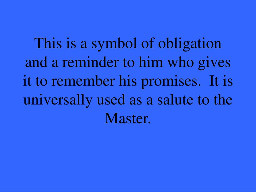 This is a symbol of obligation and a reminder to him who gives it to remember his promises.  It is universally used as a salute to the Master.