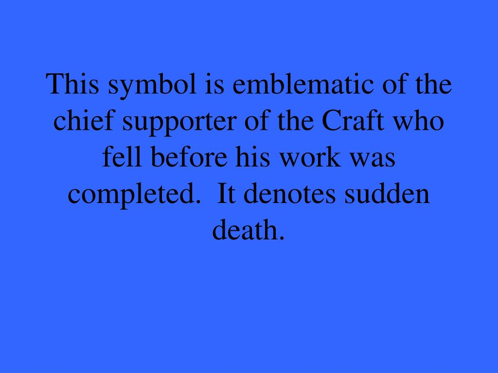 This symbol is emblematic of the chief supporter of the Craft who fell before his work was completed.  It denotes sudden death.