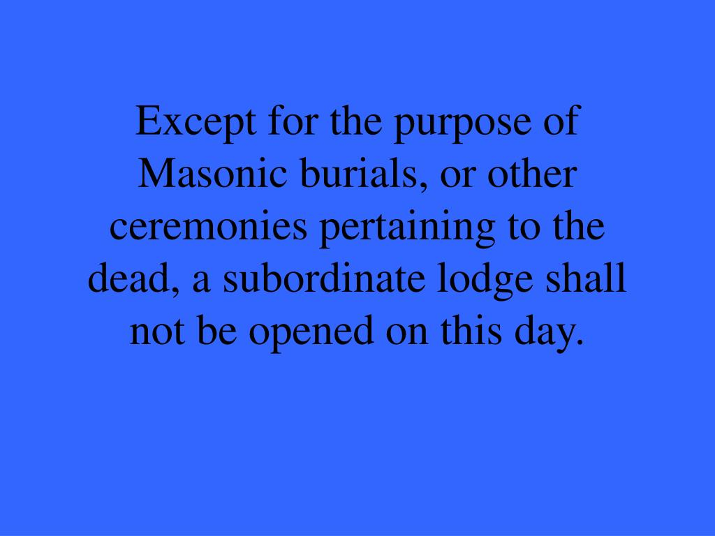 Except for the purpose of  Masonic burials, or other ceremonies pertaining to the dead, a subordinate lodge shall not be opened on this day.