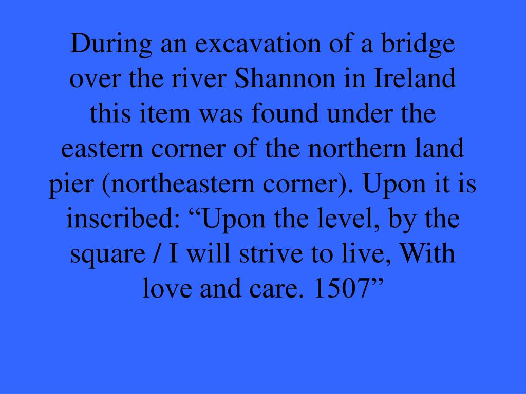 """During an excavation of a bridge over the river Shannon in Ireland this item was found under the eastern corner of the northern land pier (northeastern corner). Upon it is inscribed: """"Upon the level, by the square / I will strive to live, With love and care. 1507"""""""