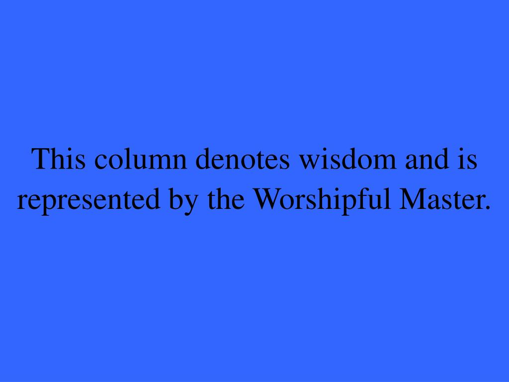 This column denotes wisdom and is represented by the Worshipful Master.