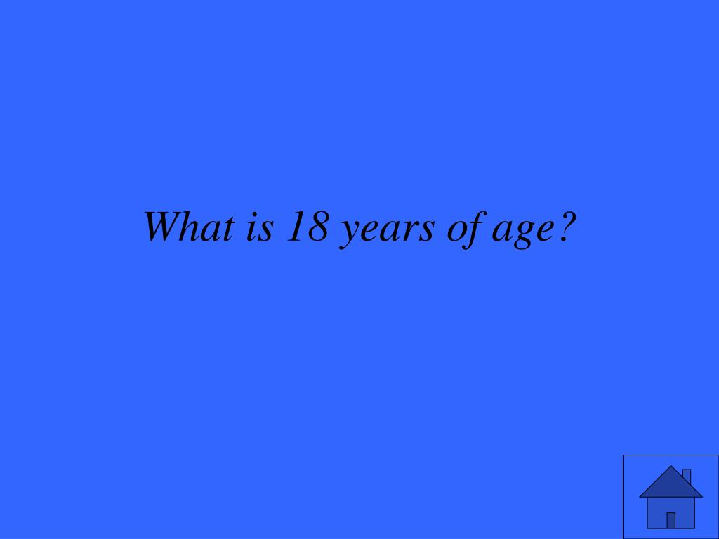 What is 18 years of age?