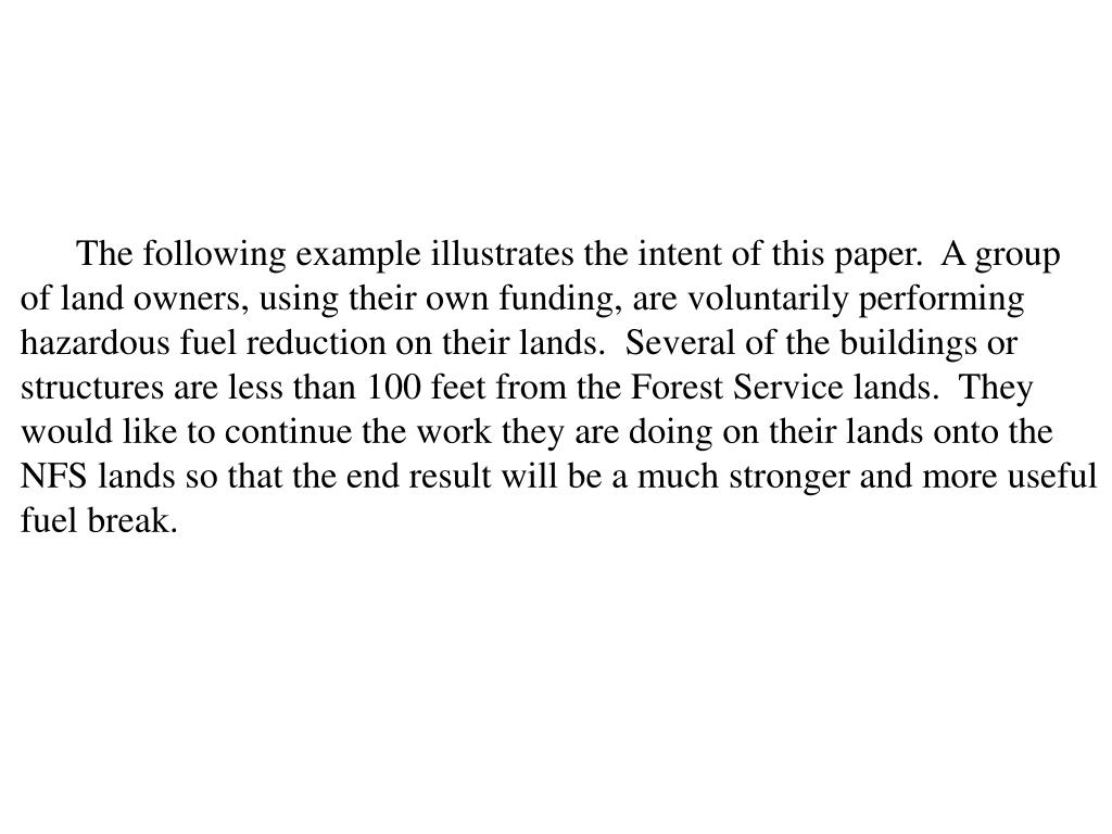 The following example illustrates the intent of this paper.  A group of land owners, using their own funding, are voluntarily performing hazardous fuel reduction on their lands.  Several of the buildings or structures are less than 100 feet from the Forest Service lands.  They would like to continue the work they are doing on their lands onto the NFS lands so that the end result will be a much stronger and more useful fuel break.
