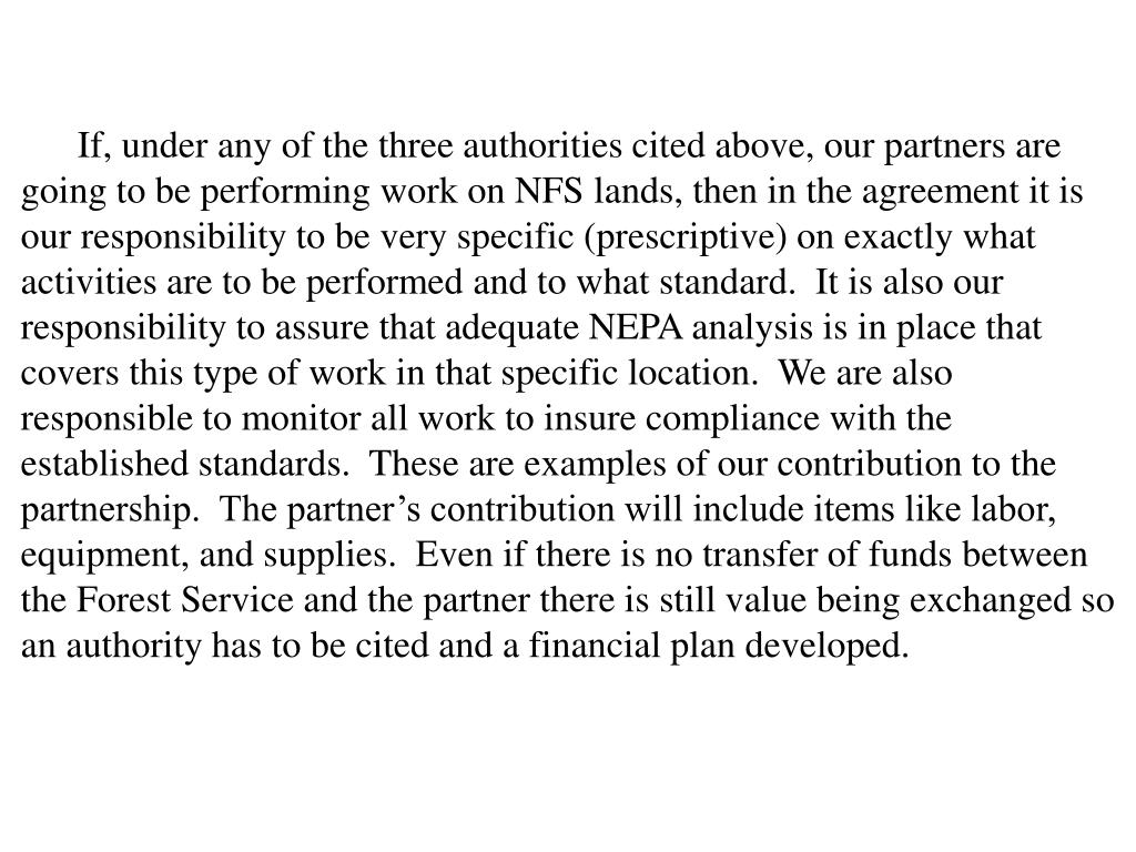 If, under any of the three authorities cited above, our partners are going to be performing work on NFS lands, then in the agreement it is our responsibility to be very specific (prescriptive) on exactly what activities are to be performed and to what standard.  It is also our responsibility to assure that adequate NEPA analysis is in place that covers this type of work in that specific location.  We are also responsible to monitor all work to insure compliance with the established standards.  These are examples of our contribution to the partnership.  The partner's contribution will include items like labor, equipment, and supplies.  Even if there is no transfer of funds between the Forest Service and the partner there is still value being exchanged so an authority has to be cited and a financial plan developed.