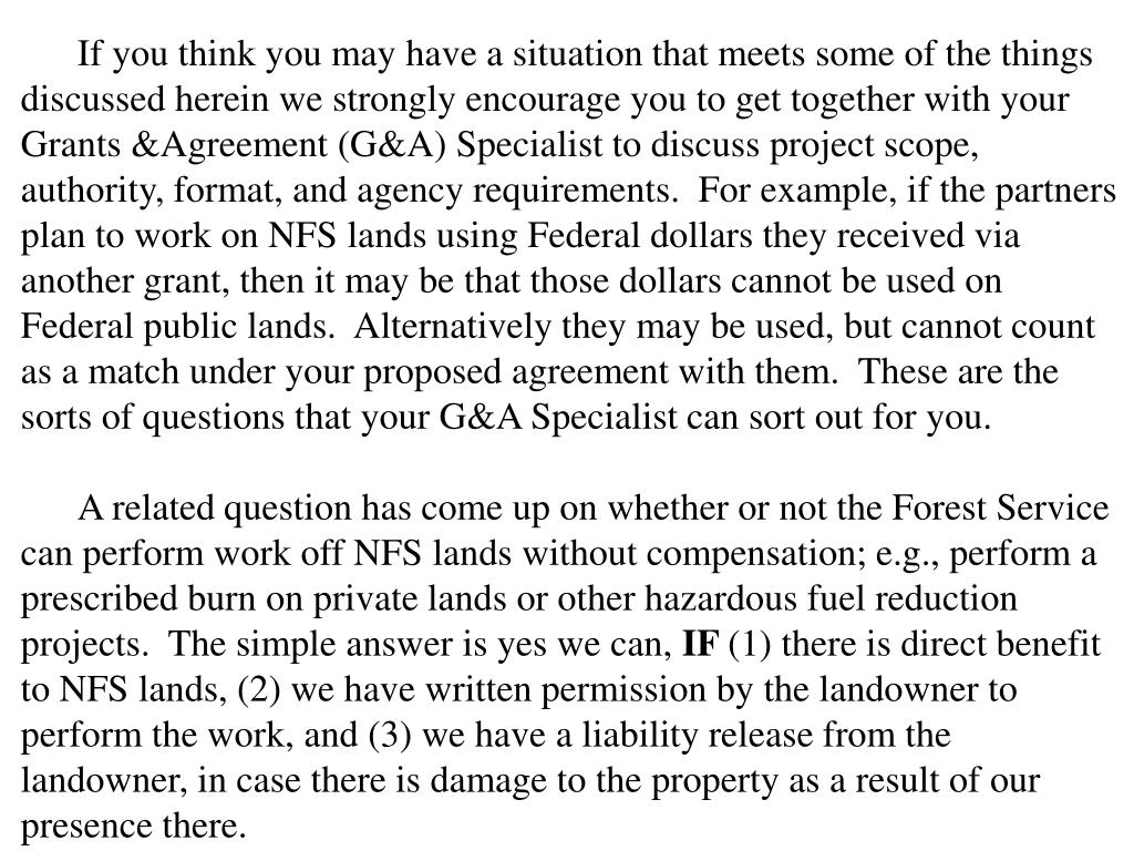 If you think you may have a situation that meets some of the things discussed herein we strongly encourage you to get together with your Grants &Agreement (G&A) Specialist to discuss project scope, authority, format, and agency requirements.  For example, if the partners plan to work on NFS lands using Federal dollars they received via another grant, then it may be that those dollars cannot be used on Federal public lands.  Alternatively they may be used, but cannot count as a match under your proposed agreement with them.  These are the sorts of questions that your G&A Specialist can sort out for you.