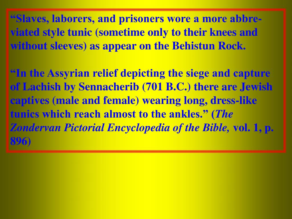 """Slaves, laborers, and prisoners wore a more abbre- viated style tunic (sometime only to their knees and without sleeves) as appear on the Behistun Rock."
