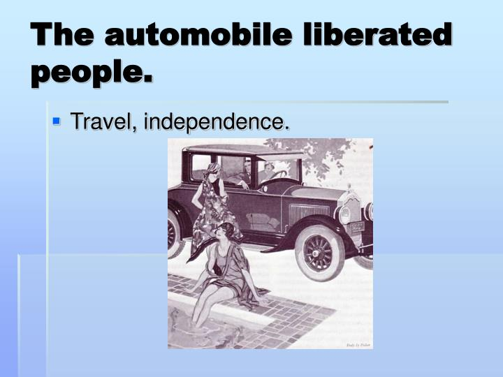 The automobile liberated people.