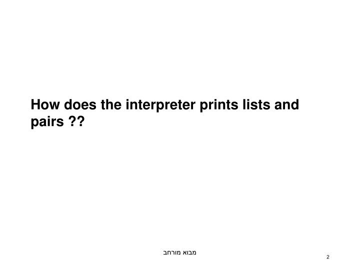 How does the interpreter prints lists and pairs