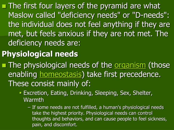 "The first four layers of the pyramid are what Maslow called ""deficiency needs"" or ""D-needs"": the individual does not feel anything if they are met, but feels anxious if they are not met. The deficiency needs are:"