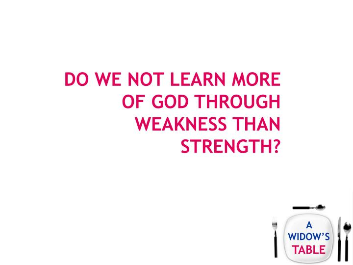 Do we not learn more of God through weakness than strength?