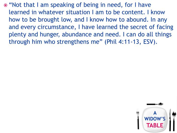 """Not that I am speaking of being in need, for I have learned in whatever situation I am to be content. I know how to be brought low, and I know how to abound. In any and every circumstance, I have learned the secret of facing plenty and hunger, abundance and need. I can do all things through him who strengthens me"" (Phil 4:11-13, ESV)."
