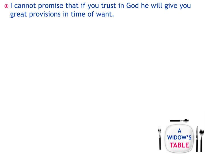 I cannot promise that if you trust in God he will give you great provisions in time of want.