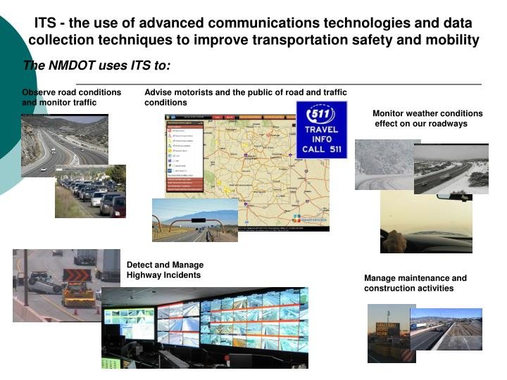 ITS - the use of advanced communications technologies and data collection techniques to improve transportation safety and mobility