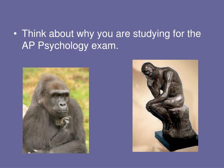 Think about why you are studying for the AP Psychology exam.