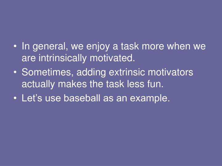 In general, we enjoy a task more when we are intrinsically motivated.
