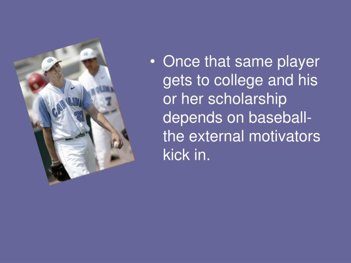 Once that same player gets to college and his or her scholarship depends on baseball- the external motivators kick in.