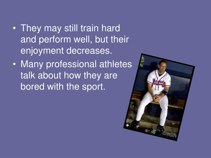 They may still train hard and perform well, but their enjoyment decreases.
