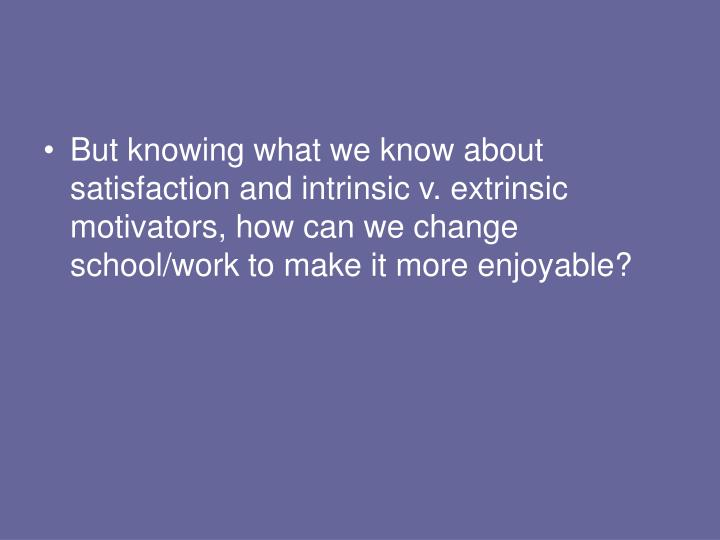 But knowing what we know about satisfaction and intrinsic v. extrinsic motivators, how can we change school/work to make it more enjoyable?