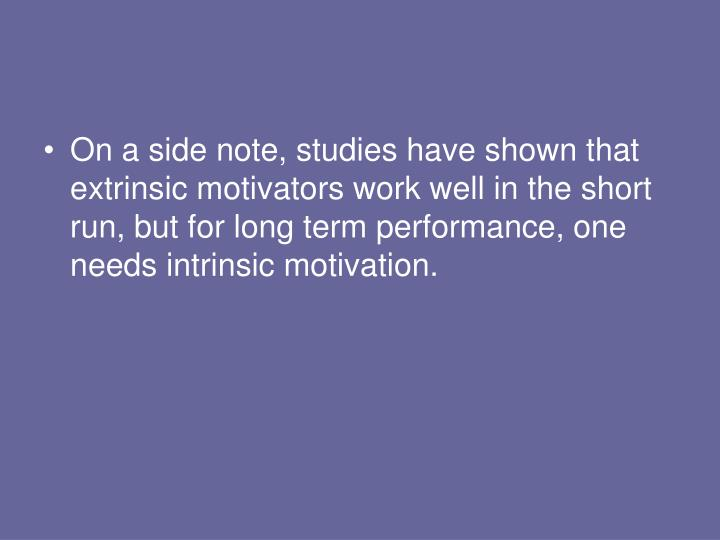 On a side note, studies have shown that extrinsic motivators work well in the short run, but for long term performance, one needs intrinsic motivation.