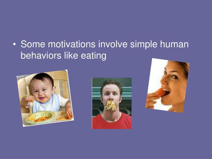 Some motivations involve simple human behaviors like eating