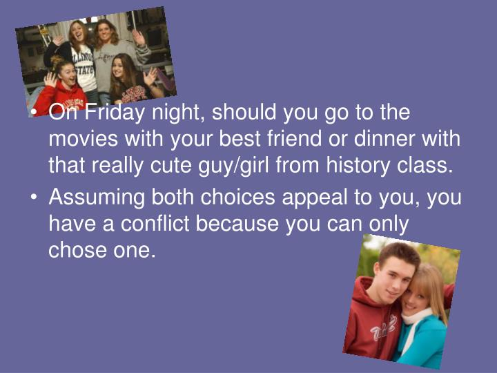 On Friday night, should you go to the movies with your best friend or dinner with that really cute guy/girl from history class.