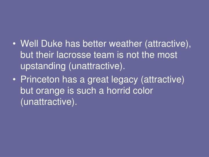 Well Duke has better weather (attractive), but their lacrosse team is not the most upstanding (unattractive).