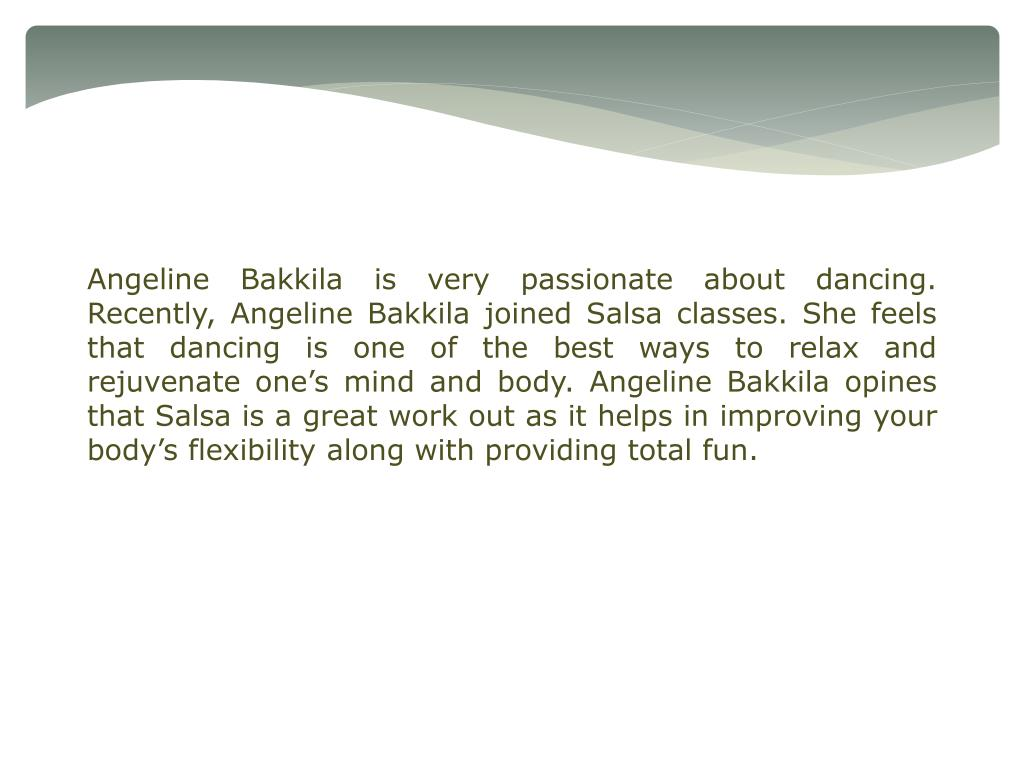 Angeline Bakkila is very passionate about dancing. Recently, Angeline Bakkila joined Salsa classes. She feels that dancing is one of the best ways to relax and rejuvenate one's mind and body. Angeline Bakkila opines that Salsa is a great work out as it helps in improving your body's flexibility along with providing total fun.